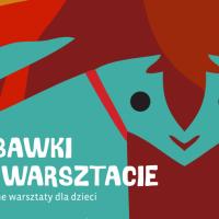 ZABAWKI NA WARSZTACIE | wakacyjny cykl warsztatów dla dzieci w MEK